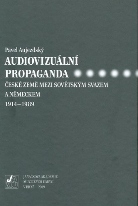 Audiovizuální propaganda - české země mezi Sovětským svazem a Německem 1914-1989