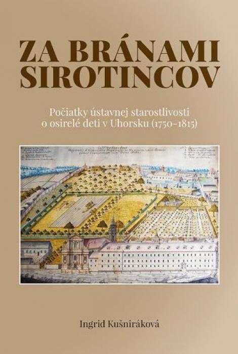 Za bránami sirotincov - Počiatky ústavnej starostlivosti o osirelé deti v Uhorsku (1750 - 1815)