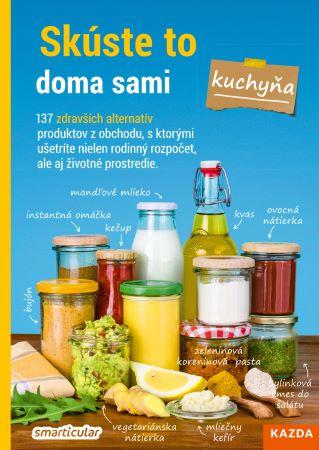 Skúste to doma sami - kuchyňa - 137 zdravších alternatív produktov z obchodu, s ktorými ušetríte nielen rodinný rozpočet, ale aj životné prostredie