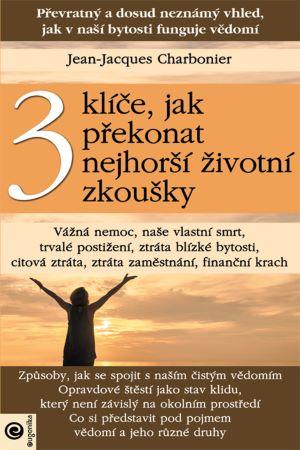 3 klíče, jak překonat nejhorší životní zkoušky - Převratný a dosud neznámý vhled, jak v naší bytosti funguje vědomí