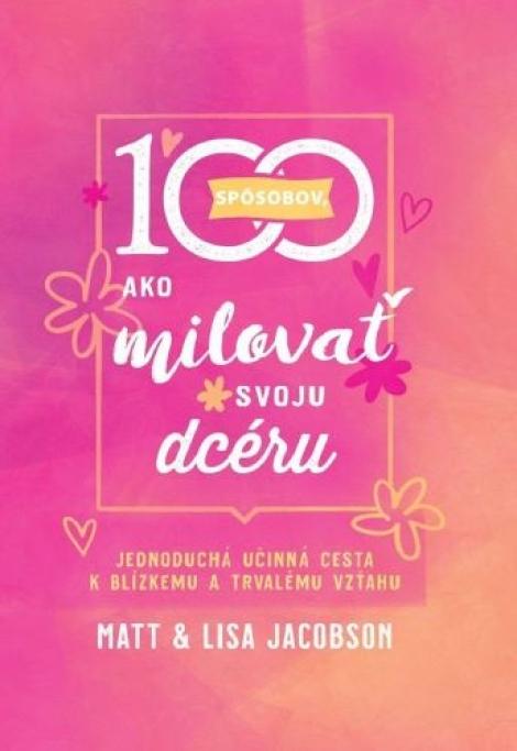 100 spôsobov, ako milovať svoju dcéru - Jednoduchá účinná cesta k blízkemu a trvalému vzťahu