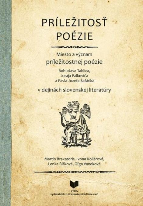 Príležitosť poézie - Miesto a význam príležitostnej poézie B. Tablica, J. Palkoviča a Pavla J.Šafárika v dejinách slovenskej literatúry