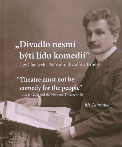 Divadlo nesmí býti lidu komedií. Leoš Janáček a Národní divadlo v Brně