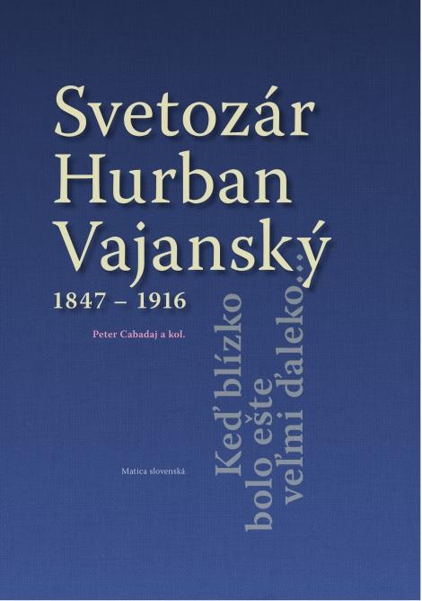 Svetozár Hurban Vajanský 1847 - 1916 - Keď blízko bolo ešte veľmi ďaleko...